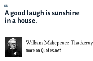 William Makepeace Thackeray: A good laugh is sunshine in a house.