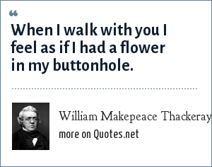William Makepeace Thackeray: When I walk with you I feel as if I had a flower in my buttonhole.