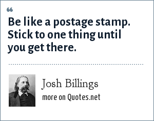 Josh Billings: Be like a postage stamp. Stick to one thing until you get there.