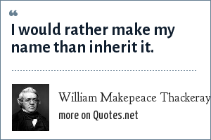 William Makepeace Thackeray: I would rather make my name than inherit it.