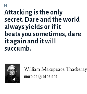 William Makepeace Thackeray: Attacking is the only secret. Dare and the world always yields or if it beats you sometimes, dare it again and it will succumb.