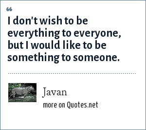 Javan: I don't wish to be everything to everyone, but I would like to be something to someone.