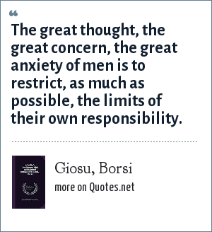 Giosu, Borsi: The great thought, the great concern, the great anxiety of men is to restrict, as much as possible, the limits of their own responsibility.