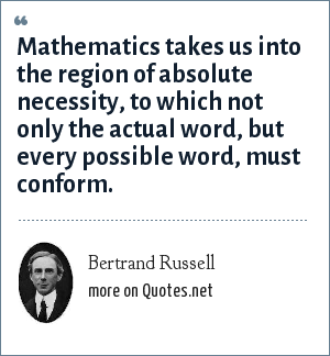 Bertrand Russell: Mathematics takes us into the region of absolute necessity, to which not only the actual word, but every possible word, must conform.