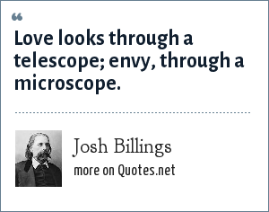 Josh Billings: Love looks through a telescope envy, through a microscope.