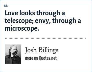 Josh Billings: Love looks through a telescope envy, through a microscope.