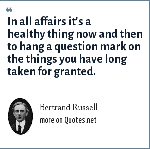 Bertrand Russell: In all affairs it's a healthy thing now and then to hang a question mark on the things you have long taken for granted.