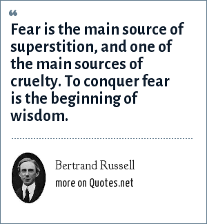 Bertrand Russell: Fear is the main source of superstition, and one of the main sources of cruelty. To conquer fear is the beginning of wisdom.
