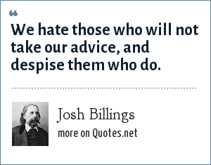 Josh Billings: We hate those who will not take our advice, and despise them who do.