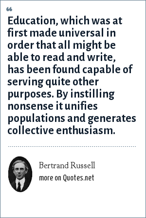 Bertrand Russell: Education, which was at first made universal in order that all might be able to read and write, has been found capable of serving quite other purposes. By instilling nonsense it unifies populations and generates collective enthusiasm.