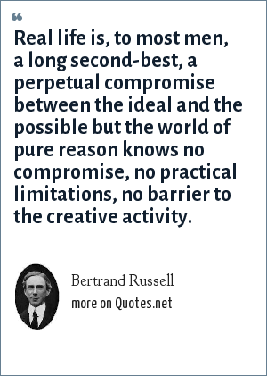 Bertrand Russell: Real life is, to most men, a long second-best, a perpetual compromise between the ideal and the possible but the world of pure reason knows no compromise, no practical limitations, no barrier to the creative activity.