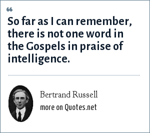 Bertrand Russell: So far as I can remember, there is not one word in the Gospels in praise of intelligence.