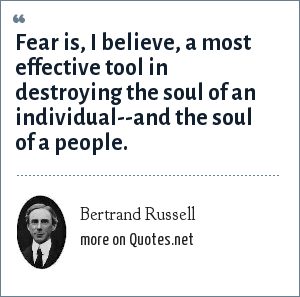 Bertrand Russell: Fear is, I believe, a most effective tool in destroying the soul of an individual--and the soul of a people.