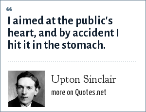 Upton Sinclair: I aimed at the public's heart, and by accident I hit it in the stomach.