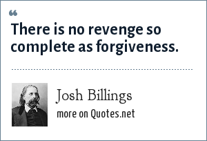 Josh Billings: There is no revenge so complete as forgiveness.