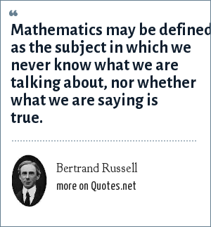 Bertrand Russell: Mathematics may be defined as the subject in which we never know what we are talking about, nor whether what we are saying is true.