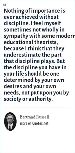 Bertrand Russell: Nothing of importance is ever achieved without discipline. I feel myself sometimes not wholly in sympathy with some modern educational theorists, because I think that they underestimate the part that discipline plays. But the discipline you have in your life should be one determined by your own desires and your own needs, not put upon you by society or authority.