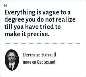 Bertrand Russell: Everything is vague to a degree you do not realize till you have tried to make it precise.
