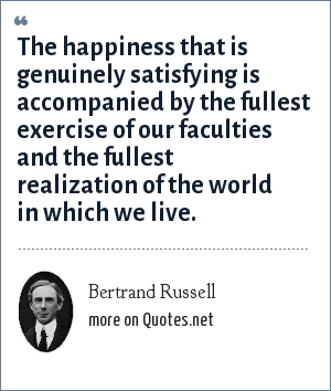 Bertrand Russell: The happiness that is genuinely satisfying is accompanied by the fullest exercise of our faculties and the fullest realization of the world in which we live.