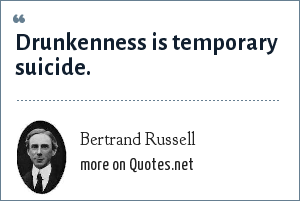Bertrand Russell: Drunkenness is temporary suicide.
