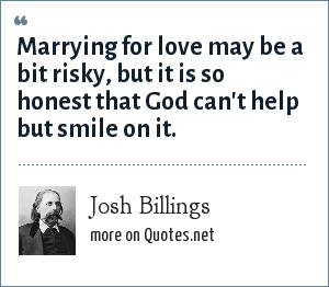 Josh Billings: Marrying for love may be a bit risky, but it is so honest that God can't help but smile on it.