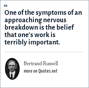 Bertrand Russell: One of the symptoms of an approaching nervous breakdown is the belief that one's work is terribly important.