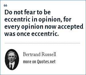 Bertrand Russell: Do not fear to be eccentric in opinion, for every opinion now accepted was once eccentric.