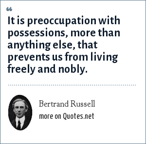 Bertrand Russell: It is preoccupation with possessions, more than anything else, that prevents us from living freely and nobly.