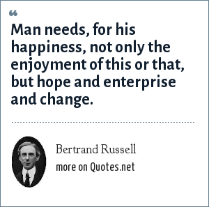 Bertrand Russell: Man needs, for his happiness, not only the enjoyment of this or that, but hope and enterprise and change.