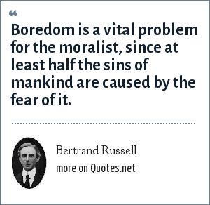 Bertrand Russell: Boredom is a vital problem for the moralist, since at least half the sins of mankind are caused by the fear of it.