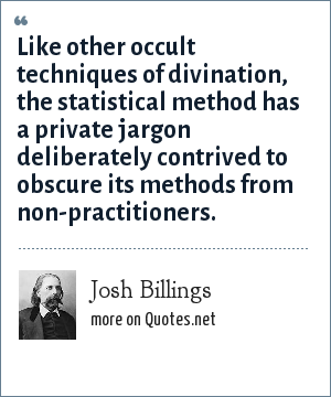 Josh Billings: Like other occult techniques of divination, the statistical method has a private jargon deliberately contrived to obscure its methods from non-practitioners.