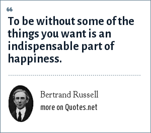Bertrand Russell: To be without some of the things you want is an indispensable part of happiness.