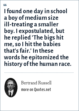 Bertrand Russell: I found one day in school a boy of medium size ill-treating a smaller boy. I expostulated, but he replied 'The bigs hit me, so I hit the babies that's fair.' In these words he epitomized the history of the human race.