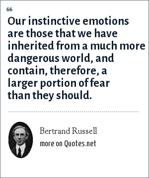 Bertrand Russell: Our instinctive emotions are those that we have inherited from a much more dangerous world, and contain, therefore, a larger portion of fear than they should.