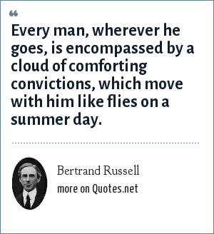 Bertrand Russell: Every man, wherever he goes, is encompassed by a cloud of comforting convictions, which move with him like flies on a summer day.