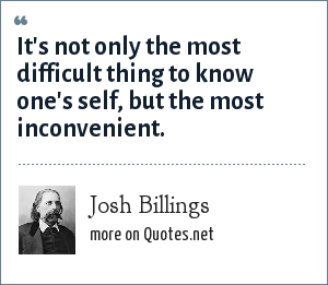 Josh Billings: It's not only the most difficult thing to know one's self, but the most inconvenient.
