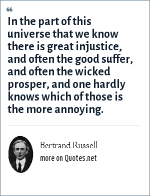 Bertrand Russell: In the part of this universe that we know there is great injustice, and often the good suffer, and often the wicked prosper, and one hardly knows which of those is the more annoying.