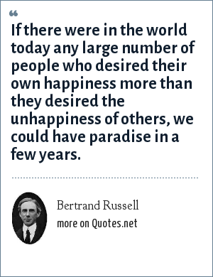 Bertrand Russell: If there were in the world today any large number of people who desired their own happiness more than they desired the unhappiness of others, we could have paradise in a few years.