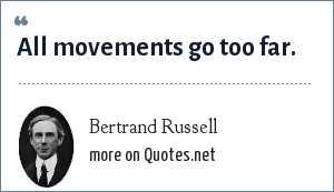 Bertrand Russell: All movements go too far.