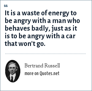 Bertrand Russell: It is a waste of energy to be angry with a man who behaves badly, just as it is to be angry with a car that won't go.