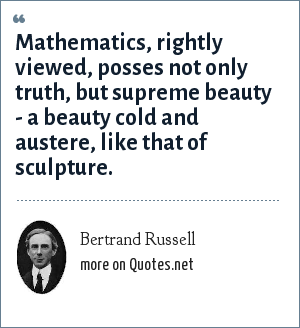 Bertrand Russell: Mathematics, rightly viewed, posses not only truth, but supreme beauty - a beauty cold and austere, like that of sculpture.