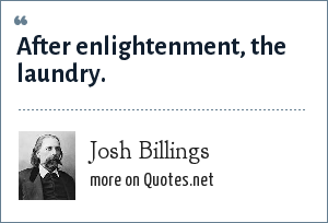 Josh Billings: After enlightenment, the laundry.