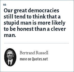Bertrand Russell: Our great democracies still tend to think that a stupid man is more likely to be honest than a clever man.