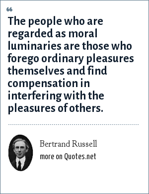 Bertrand Russell: The people who are regarded as moral luminaries are those who forego ordinary pleasures themselves and find compensation in interfering with the pleasures of others.