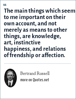 Bertrand Russell: The main things which seem to me important on their own account, and not merely as means to other things, are knowledge, art, instinctive happiness, and relations of frendship or affection.