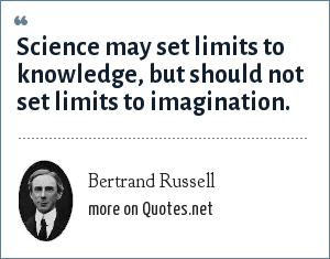 Bertrand Russell: Science may set limits to knowledge, but should not set limits to imagination.