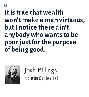 Josh Billings: It is true that wealth won't make a man virtuous, but I notice there ain't anybody who wants to be poor just for the purpose of being good.