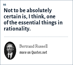 Bertrand Russell: Not to be absolutely certain is, I think, one of the essential things in rationality.