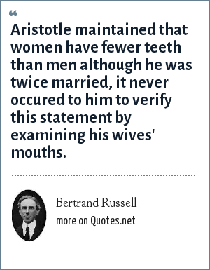 Bertrand Russell: Aristotle maintained that women have fewer teeth than men although he was twice married, it never occured to him to verify this statement by examining his wives' mouths.