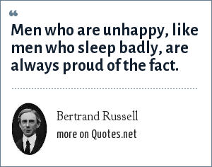 Bertrand Russell: Men who are unhappy, like men who sleep badly, are always proud of the fact.